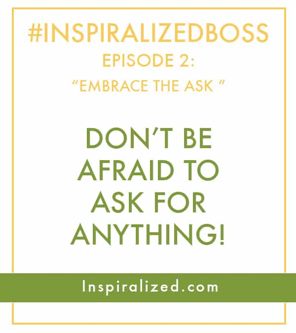 #InspiralizedBoss, Episode 2: Don't be Afraid to Ask For Anything
