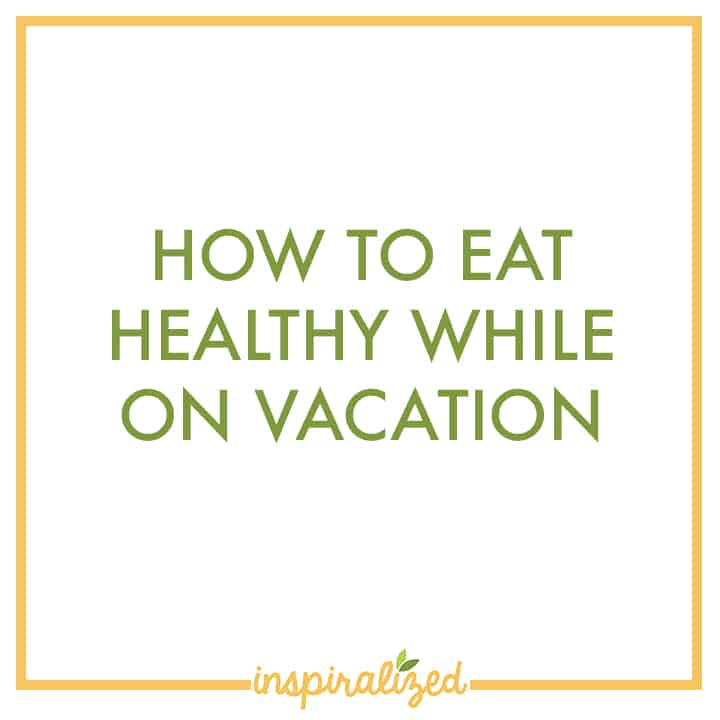 How To Eat Healthy While On Vacation