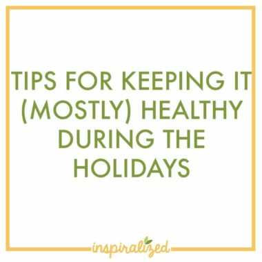 Tips For Keeping It (Mostly) Healthy During the Holidays