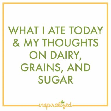What I Ate Today & My Thoughts On Dairy, Grains, and Sugar