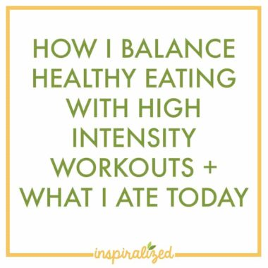 How I Balance Healthy Eating with High Intensity Workouts + What I Ate Today