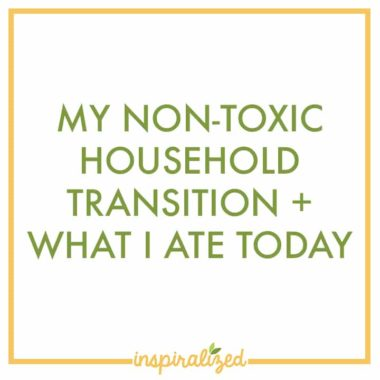 My Non-Toxic Household Transition + What I Ate Today