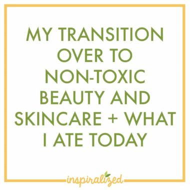 My Transition Over to Non-Toxic Beauty and Skincare + What I Ate Today