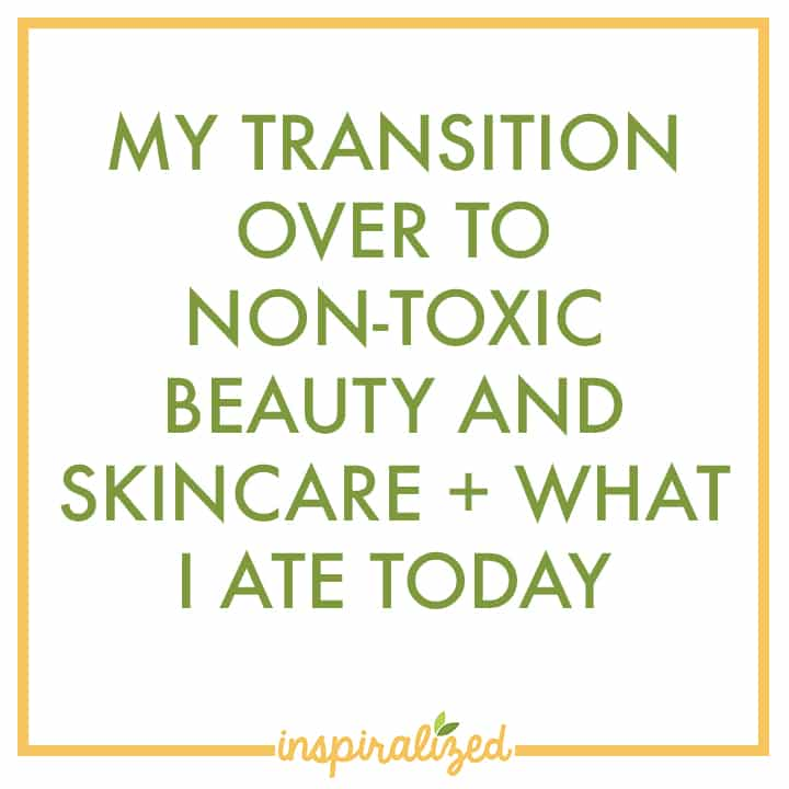 Inspiralized: My Transition Over to Non-Toxic Beauty and Skincare +