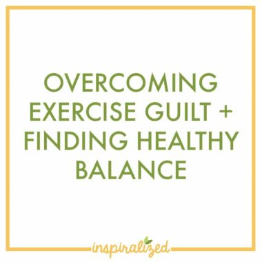 Overcoming Exercise Guilt + Finding a Healthy Balance