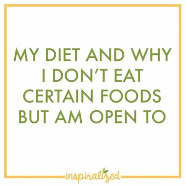 My diet and why I don't eat certain foods but am open to them