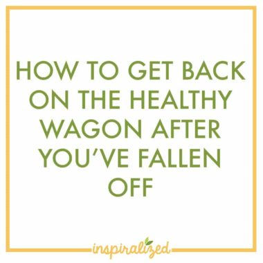 How To Get Back On The Healthy Wagon After You've Fallen Off