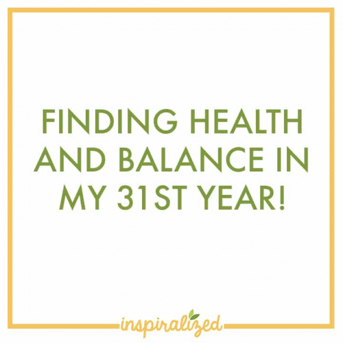 Finding Health and Balance in My 31st Year!