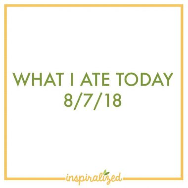What I Ate Today – 8/7/18