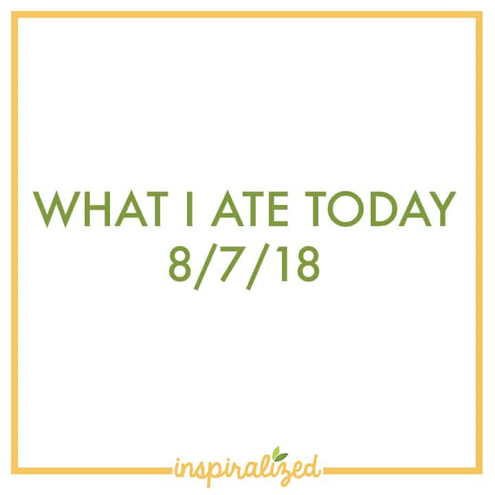 What I Ate Today - 8/7/18